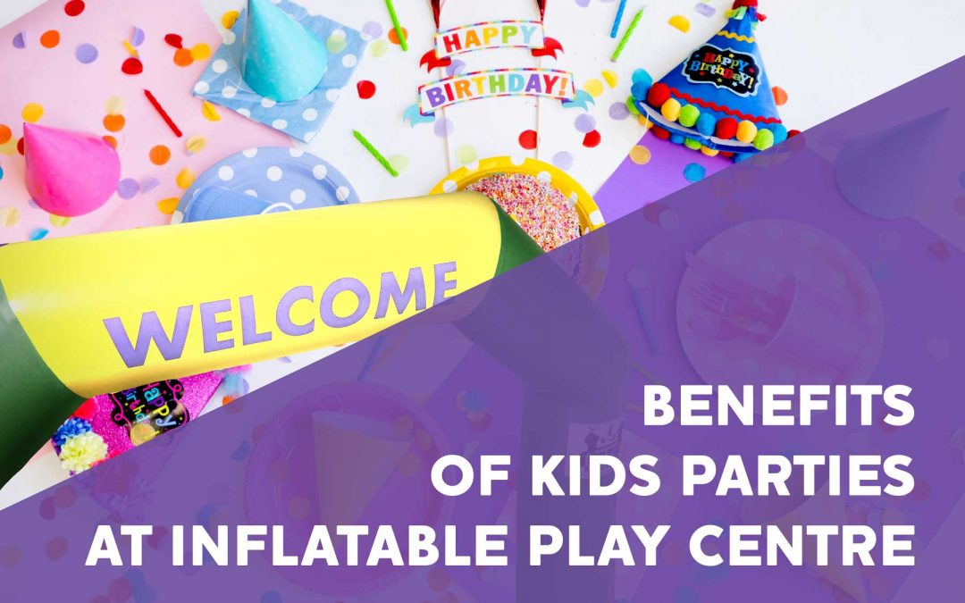 7 Benefits of Kids Parties at Inflatable Play Centre